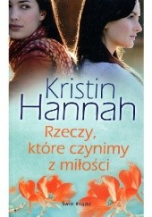 Okładka książki Rzeczy, które czynimy z miłości Kristin Hannah
