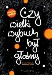 Okładka książki Czy Wielki Wybuch był głośny. 11 rozmów o historii i życiu codziennym Wszechświata Jean-Pierre Lasota,Karolina Głowacka