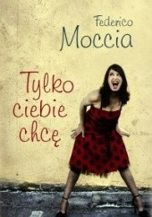 Okładka książki Tylko ciebie chcę Federico Moccia