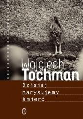Okładka książki Dzisiaj narysujemy śmierć Wojciech Tochman