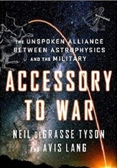 Okładka książki Accessory to War: The Unspoken Alliance Between Astrophysics and the Military Neil deGrasse Tyson, Avis Lang