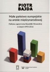 Okładka książki Małe państwo europejskie na arenie międzynarodowej. Polityka zagraniczna Republiki Słowackiej w latach 1993-2016, Piotr Bajda