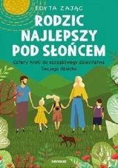 Okładka książki Rodzic najlepszy pod słońcem. Cztery kroki do szczęśliwego dzieciństwa Twojego dziecka Edyta Zając
