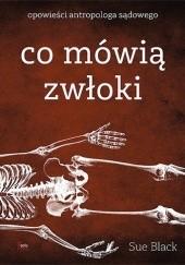 Okładka książki Co mówią zwłoki. Opowieści antropologa sądowego Sue Black