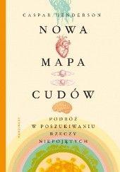 Okładka książki Nowa mapa cudów. Podróż w poszukiwaniu rzeczy niepojętych Caspar Henderson