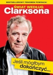 Okładka książki Świat według Clarksona. Jeśli mógłbym dokończyć… Jeremy Clarkson