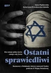 Okładka książki Ostatni Sprawiedliwi. Rozmowy z Polakami, którzy ratowali Żydów podczas II Wojny Światowej Anna Piątkowska,Katarzyna Pruszkowska-Sokalla