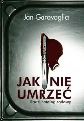 Okładka książki Jak nie umrzeć. Radzi patolog sądowy Jan Garavaglia
