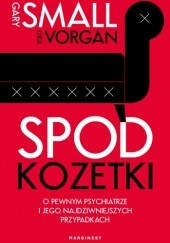 Okładka książki Spod kozetki. O pewnym psychiatrze i jego najdziwniejszych przypadkach Gary W. Small,Gigi Vorgan